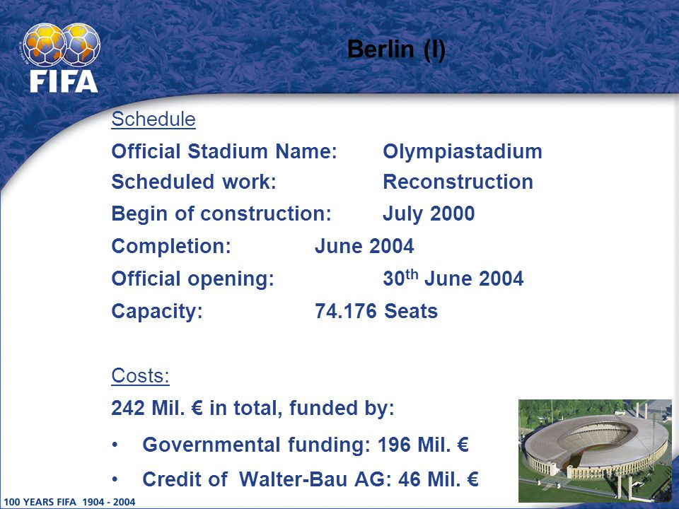 Berlin (I) Schedule Official Stadium Name:Olympiastadium Scheduled work:Reconstruction Begin of construction:July 2000 Completion:June 2004 Official opening:30 th June 2004 Capacity:74.176 Seats Costs: 242 Mil.