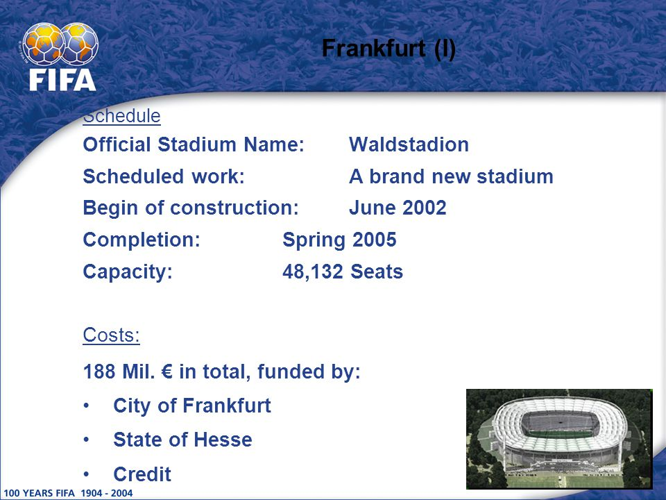 Frankfurt (I) Schedule Official Stadium Name:Waldstadion Scheduled work:A brand new stadium Begin of construction:June 2002 Completion:Spring 2005 Capacity:48,132 Seats Costs: 188 Mil.