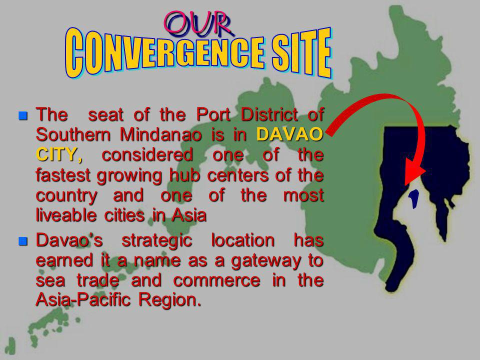 OUR OUR n The n The seat of the Port District of Southern Mindanao is in DAVAO CITY, CITY, considered one of the fastest growing hub centers of the country and one of the most liveable cities in Asia Davaos Davaos strategic location has earned it a name as a gateway to sea trade and commerce in the Asia-Pacific Region.