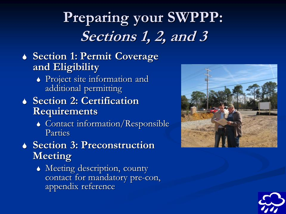 Preparing your SWPPP: Sections 1, 2, and 3 Section 1: Permit Coverage and Eligibility Section 1: Permit Coverage and Eligibility Project site information and additional permitting Project site information and additional permitting Section 2: Certification Requirements Section 2: Certification Requirements Contact information/Responsible Parties Contact information/Responsible Parties Section 3: Preconstruction Meeting Section 3: Preconstruction Meeting Meeting description, county contact for mandatory pre-con, appendix reference Meeting description, county contact for mandatory pre-con, appendix reference