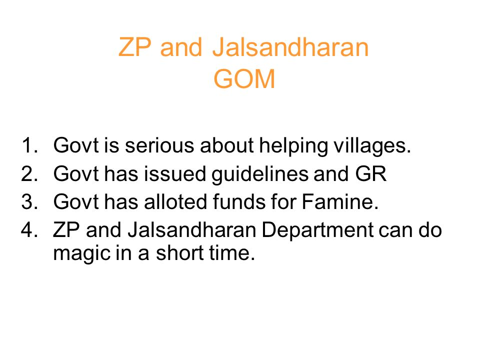 1.Govt is serious about helping villages. 2.Govt has issued guidelines and GR 3.Govt has alloted funds for Famine. 4.ZP and Jalsandharan Department ca