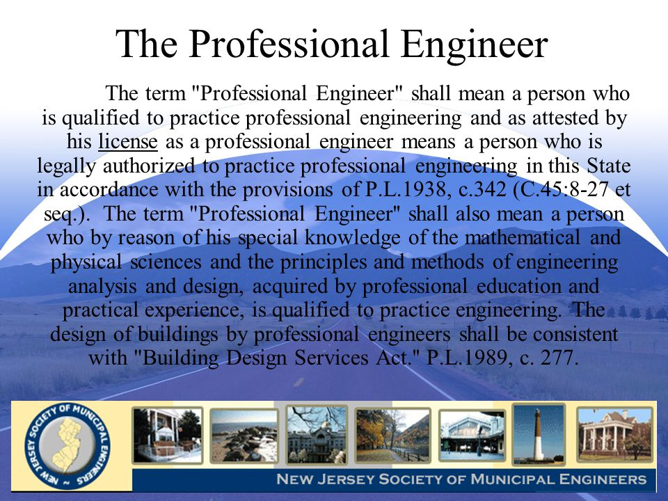 The Professional Engineer The term Professional Engineer shall mean a person who is qualified to practice professional engineering and as attested by his license as a professional engineer means a person who is legally authorized to practice professional engineering in this State in accordance with the provisions of P.L.1938, c.342 (C.45:8-27 et seq.).