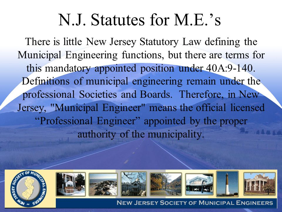 N.J. Statutes for M.E.s There is little New Jersey Statutory Law defining the Municipal Engineering functions, but there are terms for this mandatory