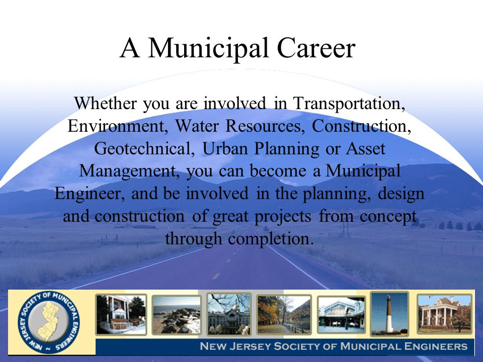 A Municipal Career Whether you are involved in Transportation, Environment, Water Resources, Construction, Geotechnical, Urban Planning or Asset Management, you can become a Municipal Engineer, and be involved in the planning, design and construction of great projects from concept through completion.