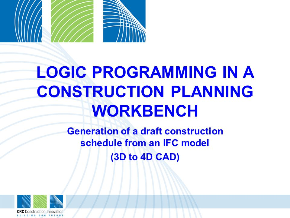 LOGIC PROGRAMMING IN A CONSTRUCTION PLANNING WORKBENCH Generation of a draft construction schedule from an IFC model (3D to 4D CAD)