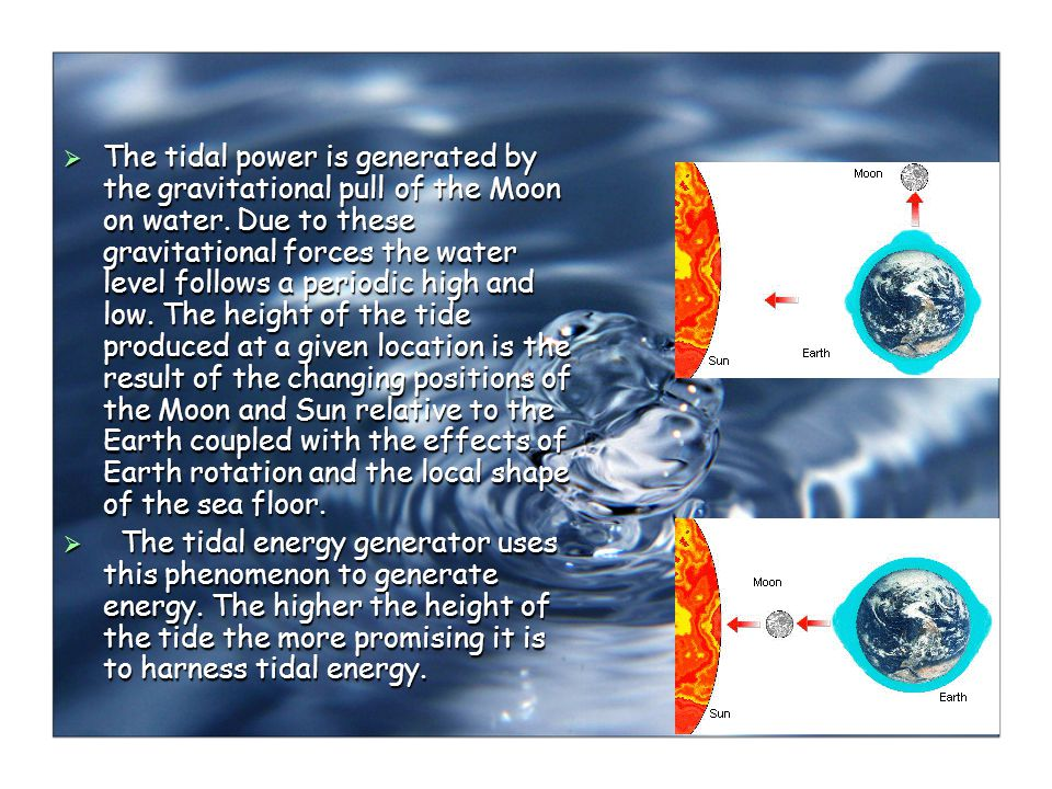 The tidal power is generated by the gravitational pull of the Moon on water.