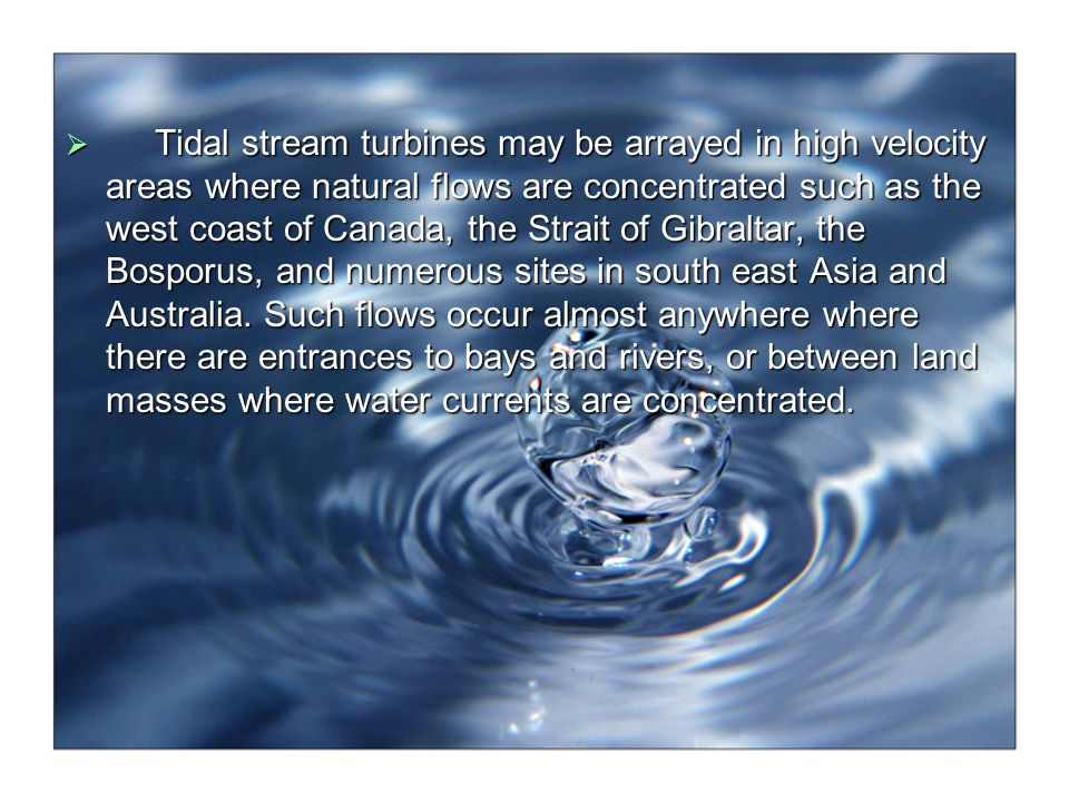 Tidal stream turbines may be arrayed in high velocity areas where natural flows are concentrated such as the west coast of Canada, the Strait of Gibraltar, the Bosporus, and numerous sites in south east Asia and Australia.