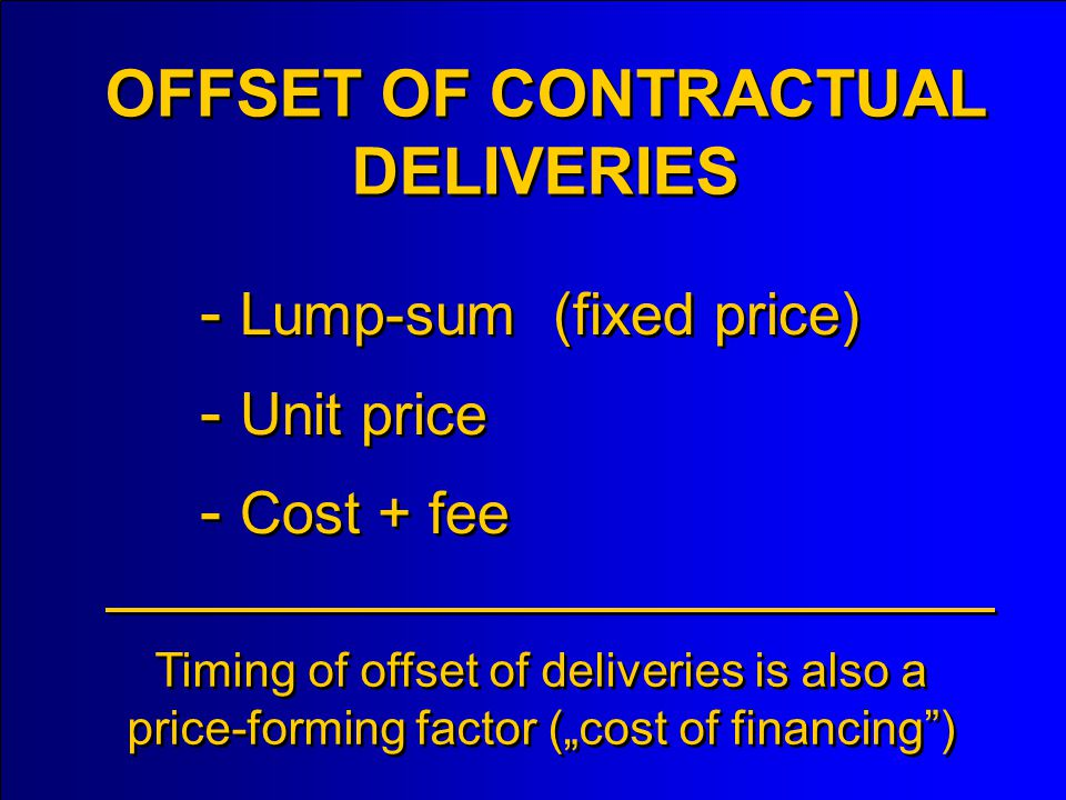 - Lump-sum (fixed price) - Unit price - Cost + fee OFFSET OF CONTRACTUAL DELIVERIES Timing of offset of deliveries is also a price-forming factor (cost of financing)
