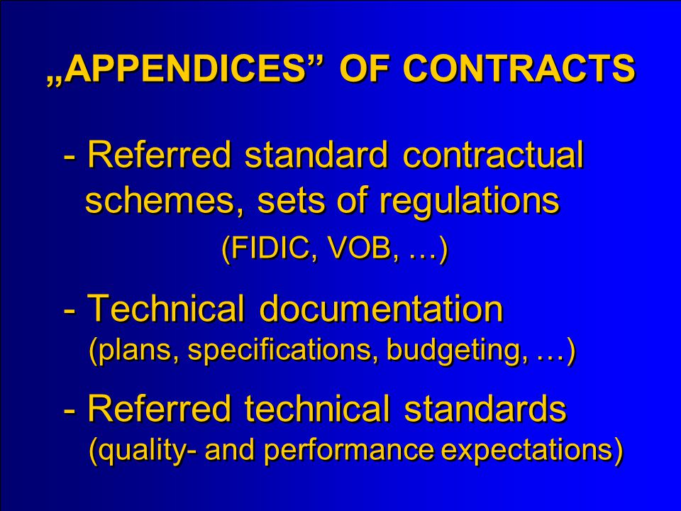 - Referred standard contractual schemes, sets of regulations (FIDIC, VOB, …) - Technical documentation (plans, specifications, budgeting, …) - Referred technical standards (quality- and performance expectations) APPENDICES OF CONTRACTS