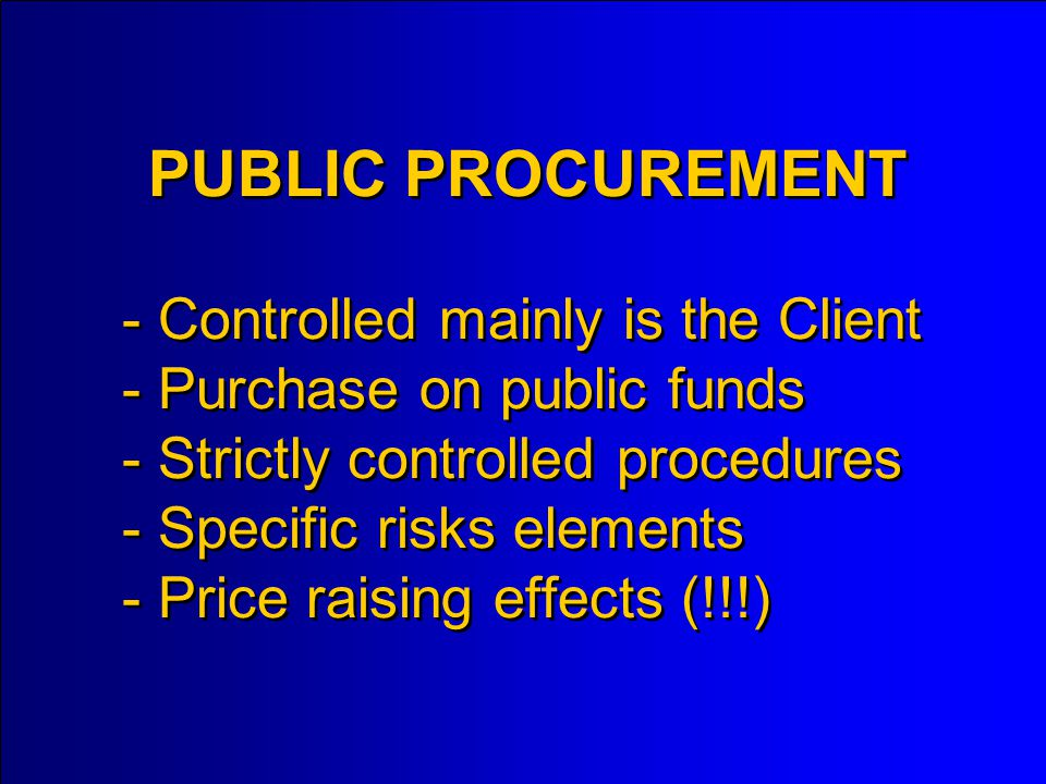 - Controlled mainly is the Client - Purchase on public funds - Strictly controlled procedures - Specific risks elements - Price raising effects (!!!) PUBLIC PROCUREMENT