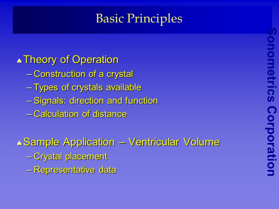 Sonometrics Corporation Basic Principles Theory of Operation Theory of Operation –Construction of a crystal –Types of crystals available –Signals: direction and function –Calculation of distance Sample Application – Ventricular Volume Sample Application – Ventricular Volume –Crystal placement –Representative data