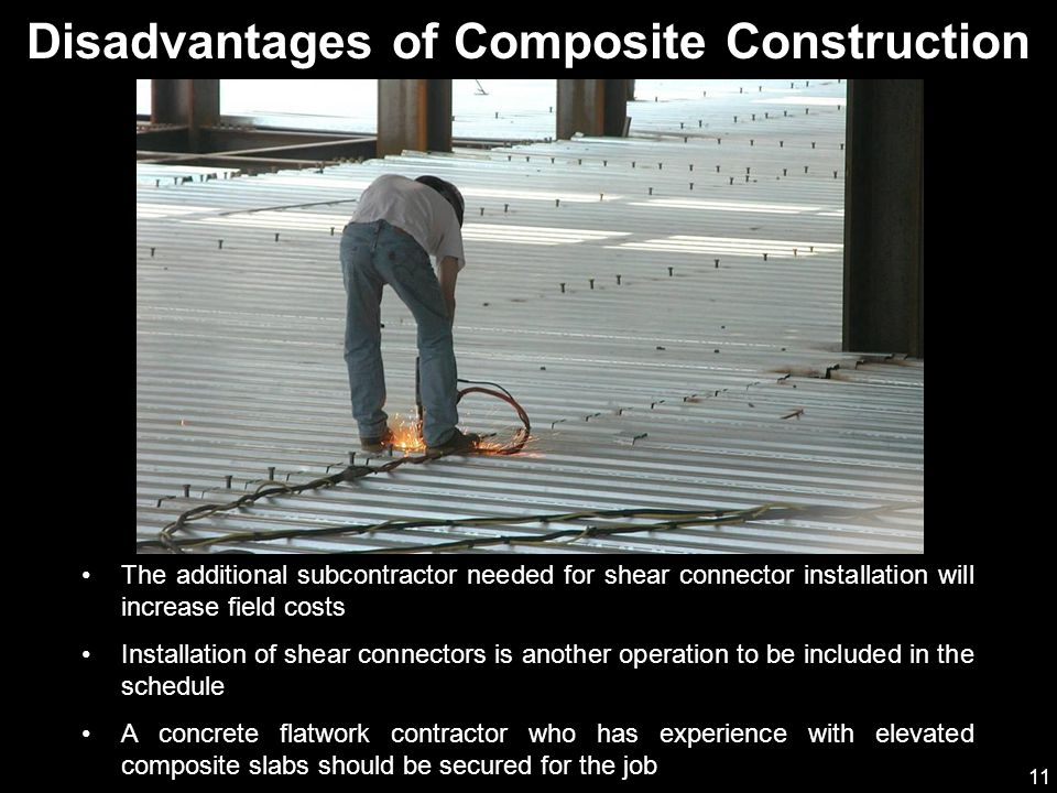 11 Disadvantages of Composite Construction The additional subcontractor needed for shear connector installation will increase field costs Installation of shear connectors is another operation to be included in the schedule A concrete flatwork contractor who has experience with elevated composite slabs should be secured for the job