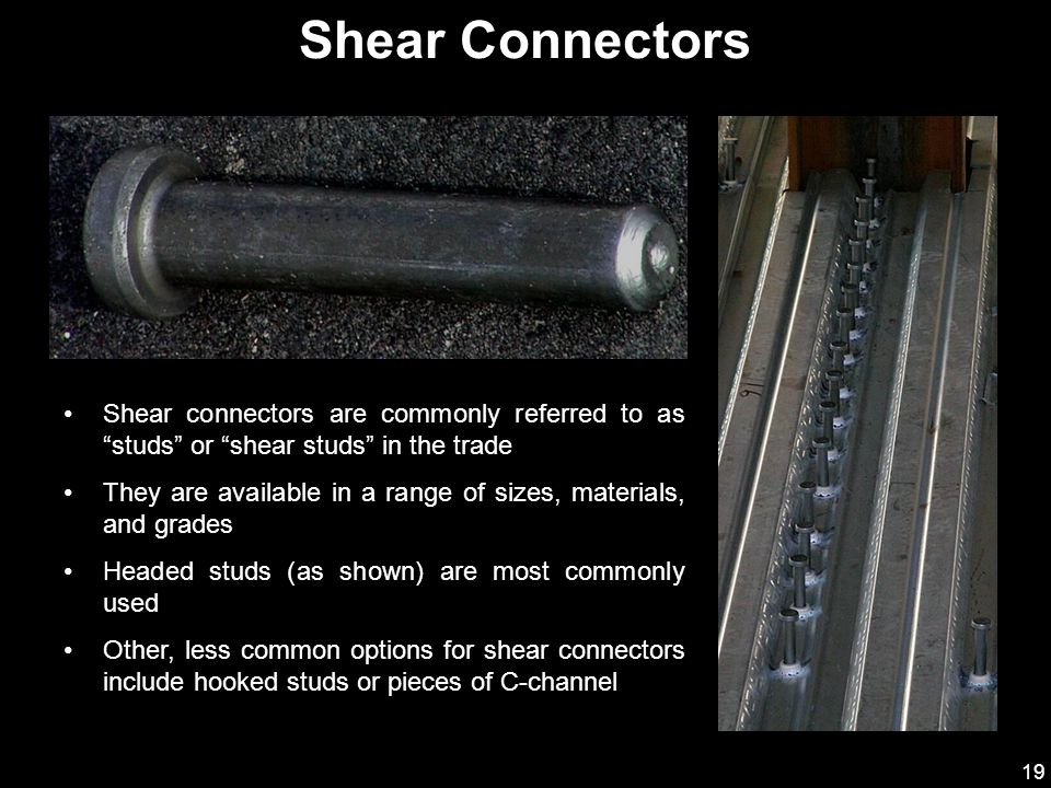 19 Shear connectors are commonly referred to as studs or shear studs in the trade They are available in a range of sizes, materials, and grades Headed studs (as shown) are most commonly used Other, less common options for shear connectors include hooked studs or pieces of C-channel Shear Connectors