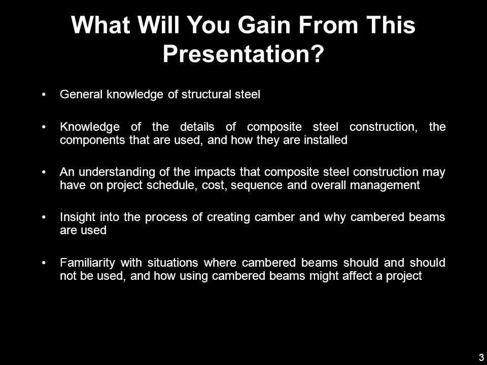 3 General knowledge of structural steel Knowledge of the details of composite steel construction, the components that are used, and how they are installed An understanding of the impacts that composite steel construction may have on project schedule, cost, sequence and overall management Insight into the process of creating camber and why cambered beams are used Familiarity with situations where cambered beams should and should not be used, and how using cambered beams might affect a project What Will You Gain From This Presentation?