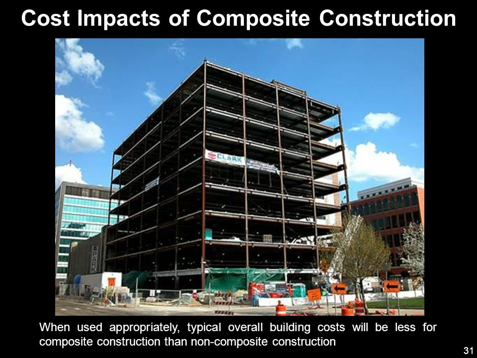 31 When used appropriately, typical overall building costs will be less for composite construction than non-composite construction Cost Impacts of Composite Construction