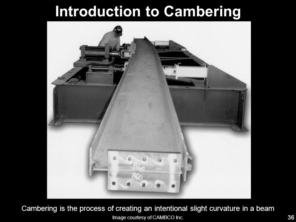 36 Cambering is the process of creating an intentional slight curvature in a beam Introduction to Cambering Image courtesy of CAMBCO Inc.