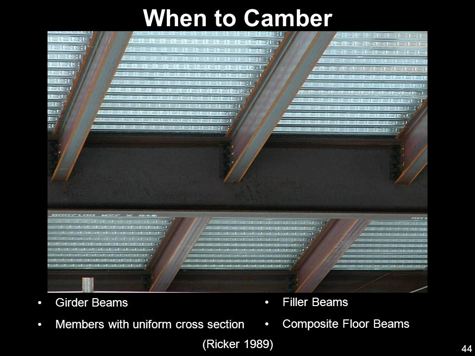 44 Girder Beams Members with uniform cross section Filler Beams Composite Floor Beams (Ricker 1989) When to Camber