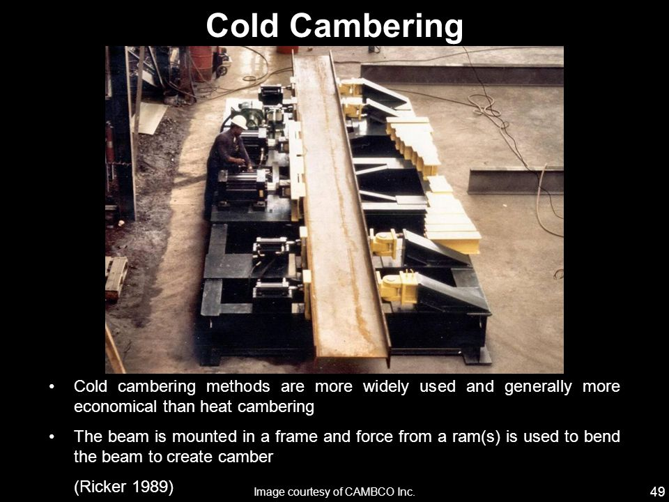 49 Cold cambering methods are more widely used and generally more economical than heat cambering The beam is mounted in a frame and force from a ram(s) is used to bend the beam to create camber (Ricker 1989) Cold Cambering Image courtesy of CAMBCO Inc.