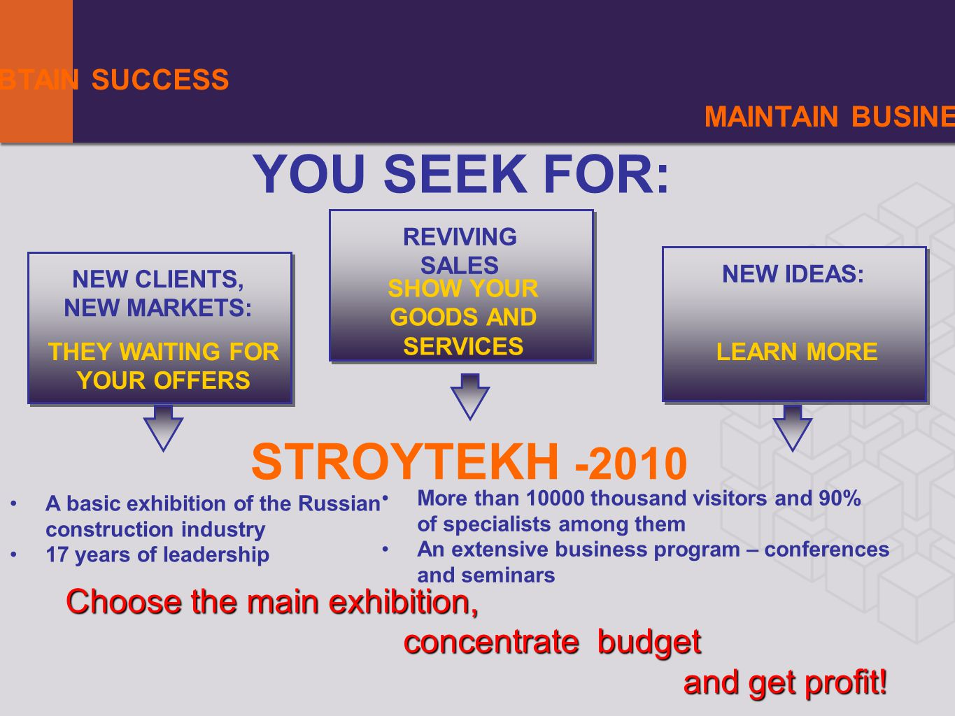YOUR AIMS MAINTAIN BUSINESS YOU SEEK FOR: NEW CLIENTS, NEW MARKETS: REVIVING SALES NEW IDEAS: A basic exhibition of the Russian construction industry 17 years of leadership THEY WAITING FOR YOUR OFFERS SHOW YOUR GOODS AND SERVICES LEARN MORE Choose the main exhibition, concentrate budget and get profit.