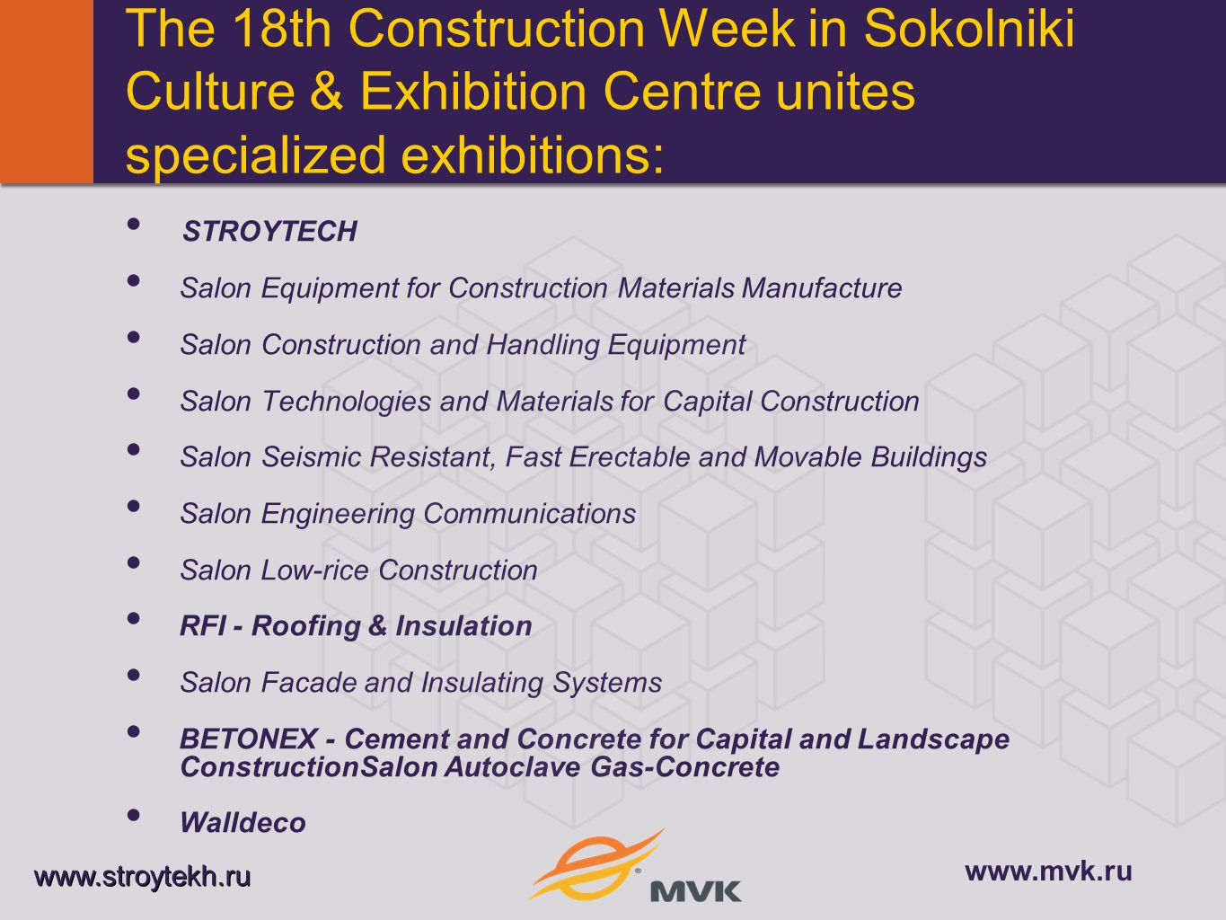The 18th Construction Week in Sokolniki Culture & Exhibition Centre unites specialized exhibitions: STROYTECH Salon Equipment for Construction Materials Manufacture Salon Construction and Handling Equipment Salon Technologies and Materials for Capital Construction Salon Seismic Resistant, Fast Erectable and Movable Buildings Salon Engineering Communications Salon Low-rice Construction RFI - Roofing & Insulation Salon Facade and Insulating Systems BETONEX - Cement and Concrete for Capital and Landscape ConstructionSalon Autoclave Gas-Concrete Walldeco www.stroytekh.ru www.mvk.ru