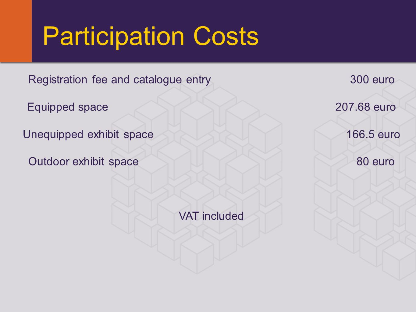 Participation Costs Registration fee and catalogue entry 300 еurо Equipped space 207.68 еurо Unequipped exhibit space 166.5 еurо Outdoor exhibit space 80 еurо VAT included