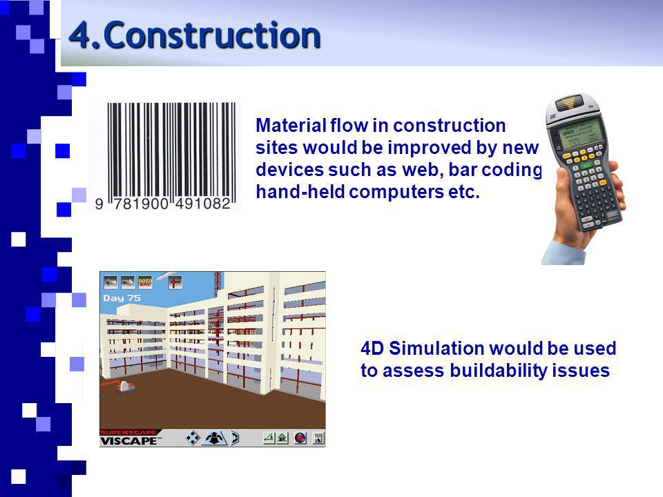 4D Simulation would be used to assess buildability issues Material flow in construction sites would be improved by new devices such as web, bar coding