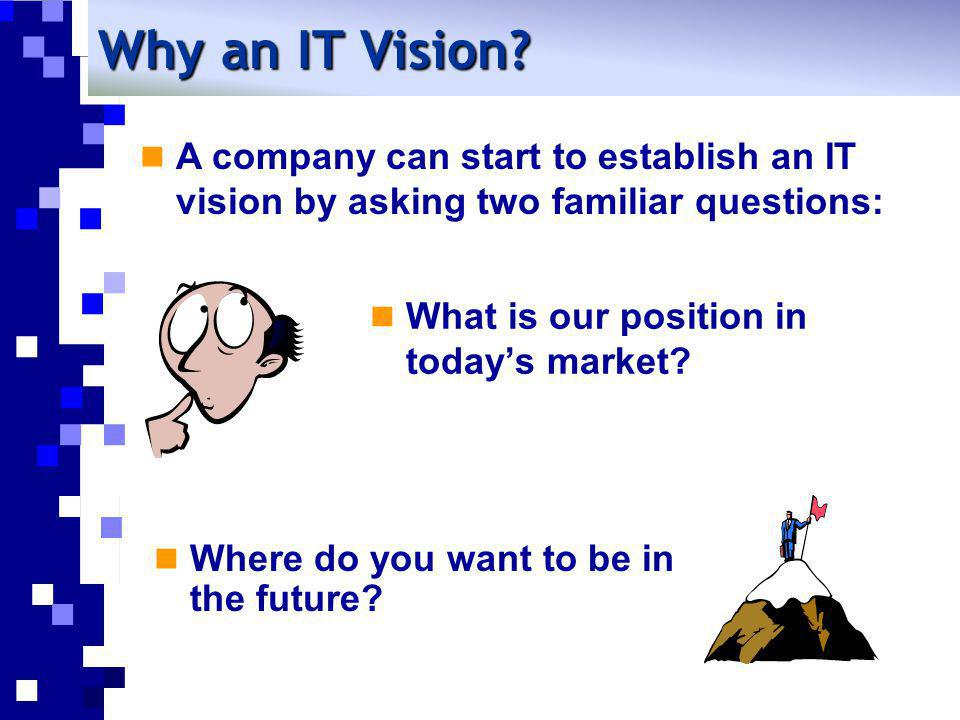 What is our position in todays market? Where do you want to be in the future? Why an IT Vision? A company can start to establish an IT vision by askin