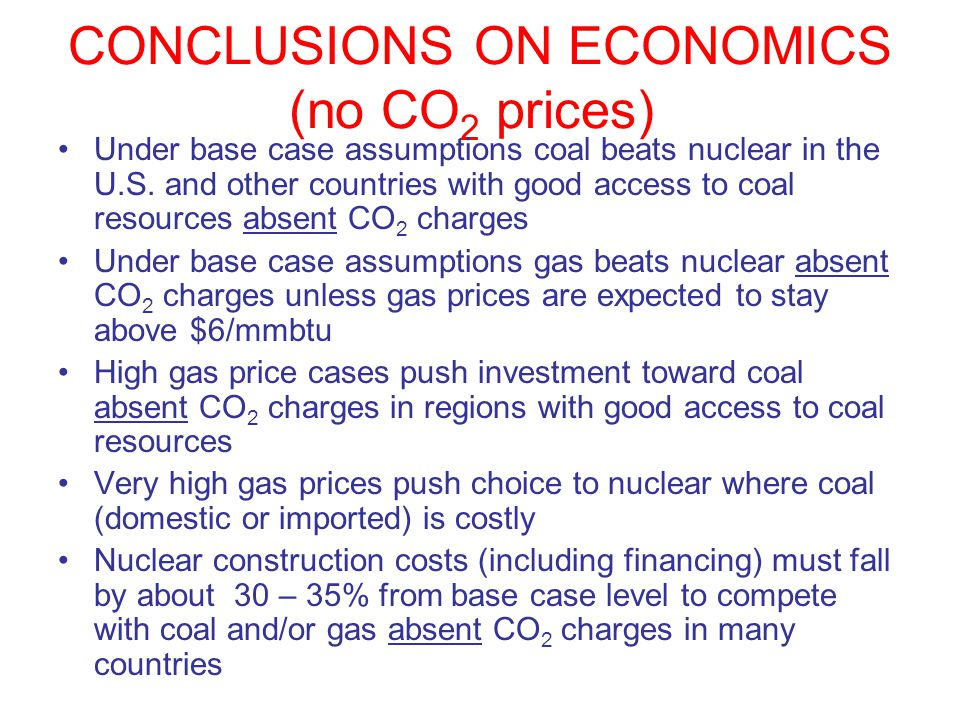CONCLUSIONS ON ECONOMICS (no CO 2 prices) Under base case assumptions coal beats nuclear in the U.S. and other countries with good access to coal reso