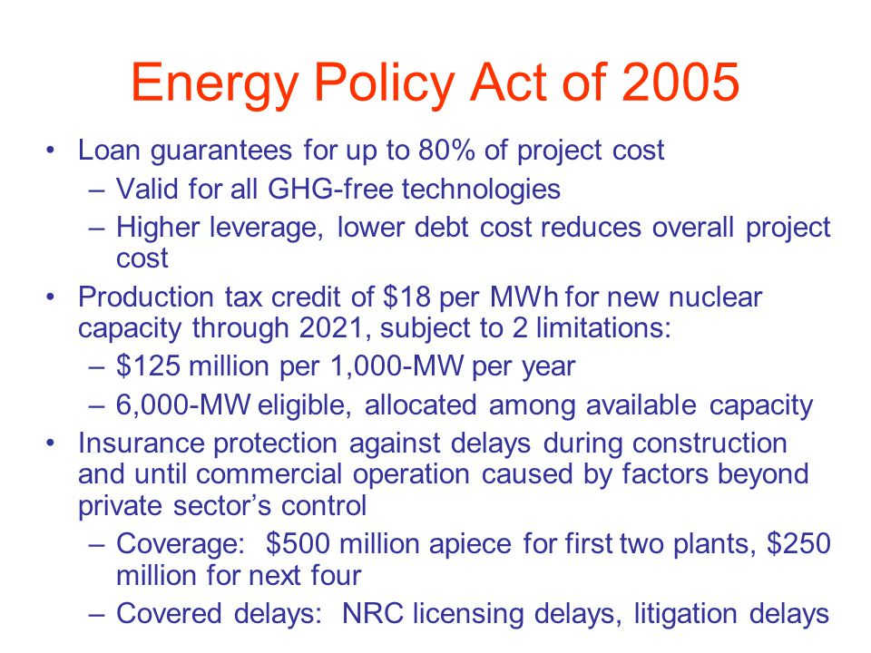 Energy Policy Act of 2005 Loan guarantees for up to 80% of project cost –Valid for all GHG-free technologies –Higher leverage, lower debt cost reduces overall project cost Production tax credit of $18 per MWh for new nuclear capacity through 2021, subject to 2 limitations: –$125 million per 1,000-MW per year –6,000-MW eligible, allocated among available capacity Insurance protection against delays during construction and until commercial operation caused by factors beyond private sectors control –Coverage: $500 million apiece for first two plants, $250 million for next four –Covered delays: NRC licensing delays, litigation delays
