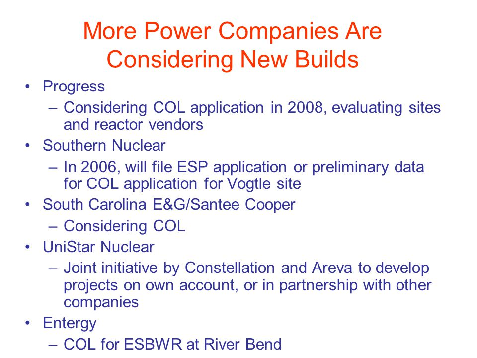 More Power Companies Are Considering New Builds Progress –Considering COL application in 2008, evaluating sites and reactor vendors Southern Nuclear –In 2006, will file ESP application or preliminary data for COL application for Vogtle site South Carolina E&G/Santee Cooper –Considering COL UniStar Nuclear –Joint initiative by Constellation and Areva to develop projects on own account, or in partnership with other companies Entergy –COL for ESBWR at River Bend