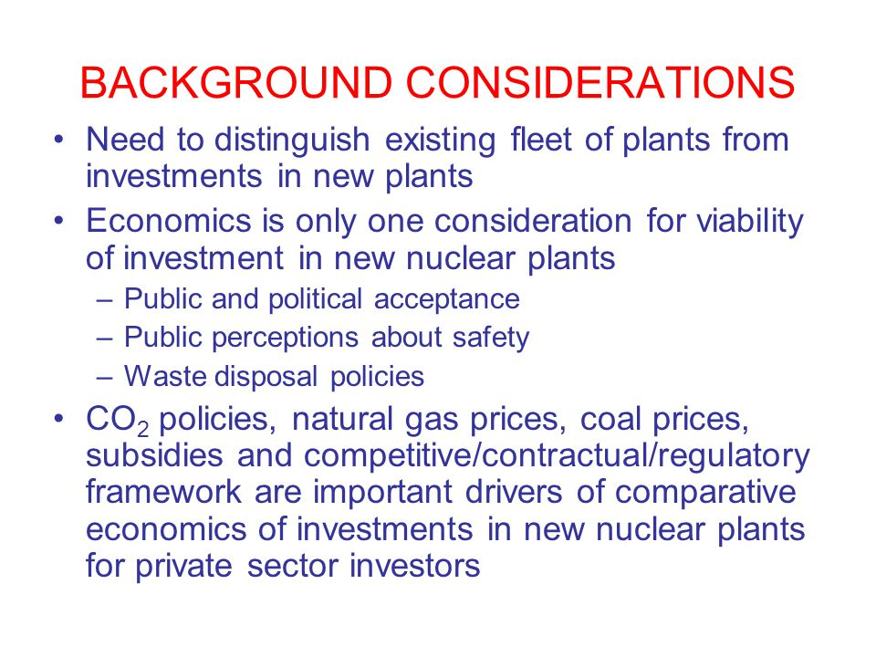 BACKGROUND CONSIDERATIONS Need to distinguish existing fleet of plants from investments in new plants Economics is only one consideration for viability of investment in new nuclear plants –Public and political acceptance –Public perceptions about safety –Waste disposal policies CO 2 policies, natural gas prices, coal prices, subsidies and competitive/contractual/regulatory framework are important drivers of comparative economics of investments in new nuclear plants for private sector investors