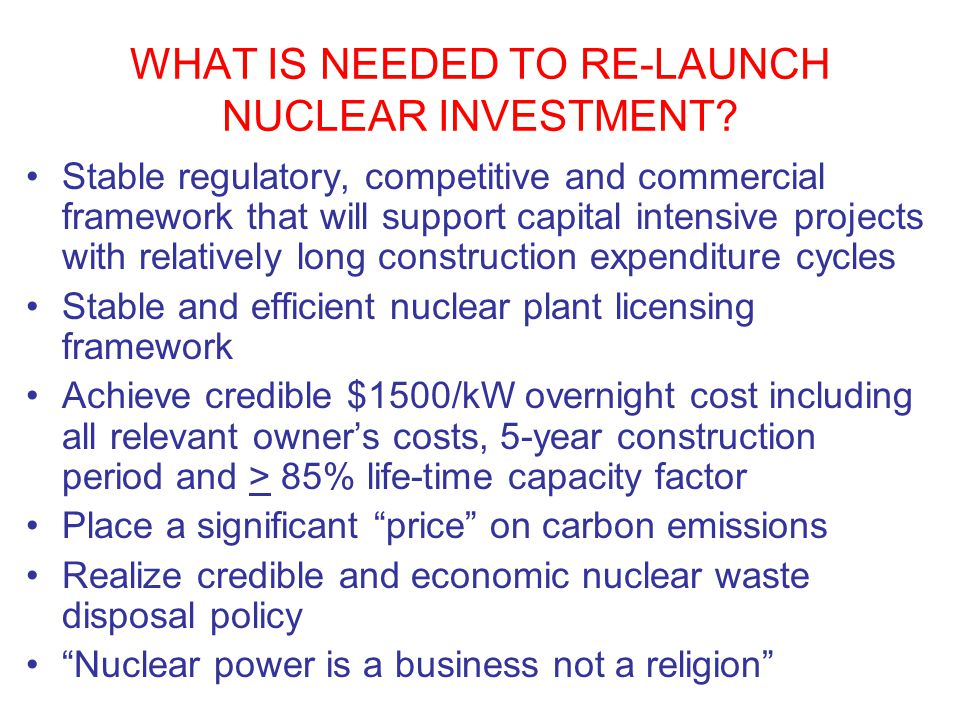 WHAT IS NEEDED TO RE-LAUNCH NUCLEAR INVESTMENT? Stable regulatory, competitive and commercial framework that will support capital intensive projects w