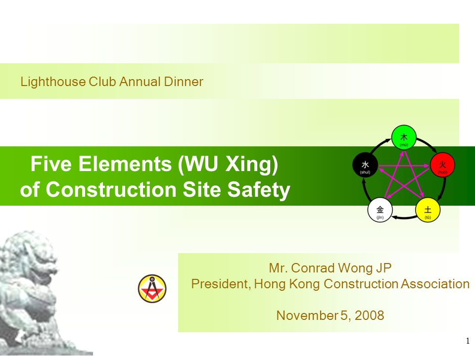 1 Lighthouse Club Annual Dinner Five Elements (WU Xing) of Construction Site Safety Mr. Conrad Wong JP President, Hong Kong Construction Association N