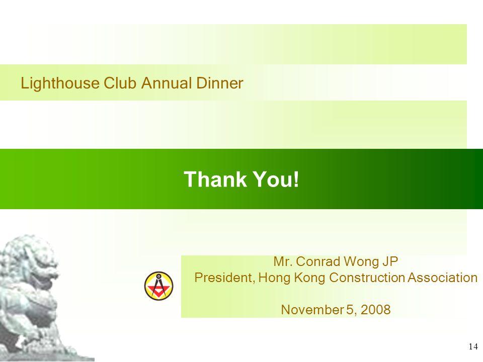 14 Thank You! Mr. Conrad Wong JP President, Hong Kong Construction Association November 5, 2008 Lighthouse Club Annual Dinner