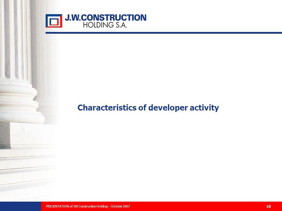 PREZENTACJA PLANÓW ROZWOJU FIRMY I WYNIKÓW FINANSOWYCH ZA 2006 ROK 10 Characteristics of developer activity PRESENTATION of JW Construction Holding – October 2007