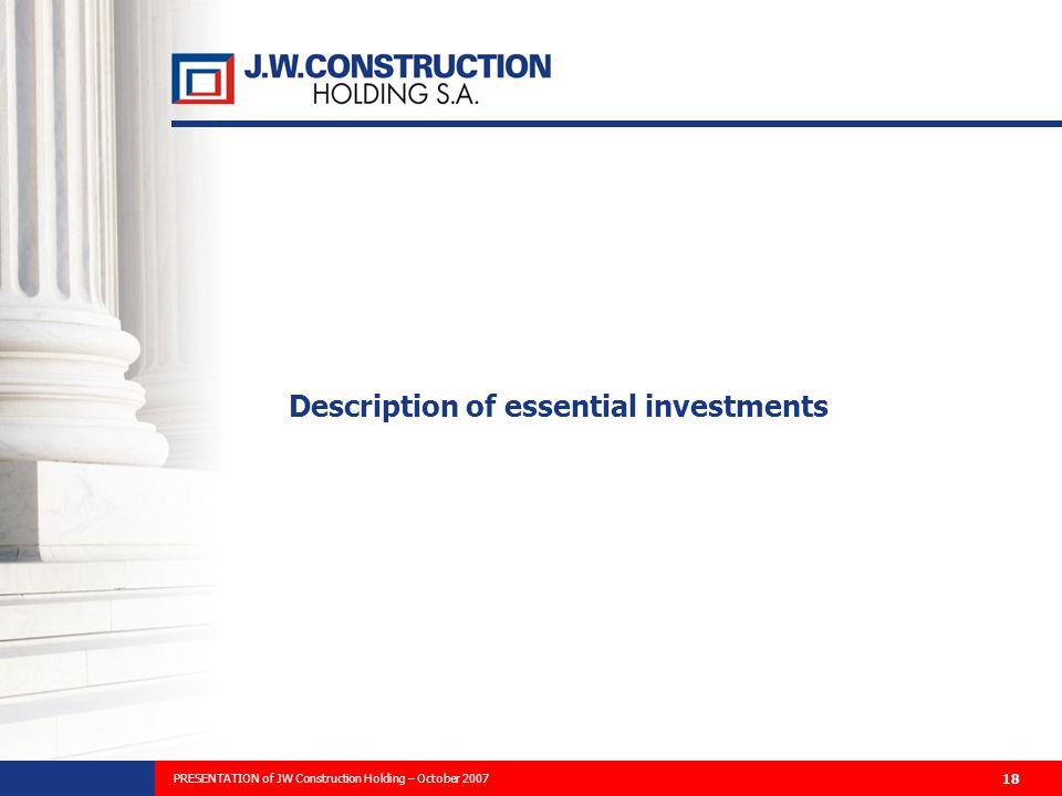 PREZENTACJA PLANÓW ROZWOJU FIRMY I WYNIKÓW FINANSOWYCH ZA 2006 ROK 18 Description of essential investments PRESENTATION of JW Construction Holding – October 2007