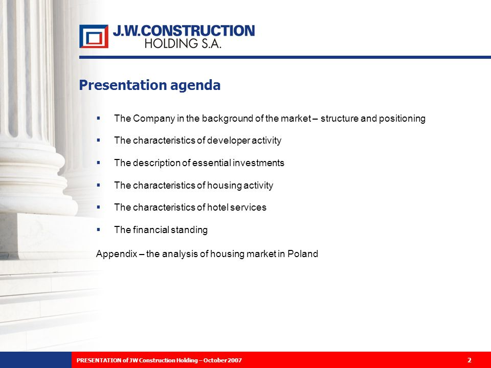 PRESENTATION of JW Construction Holding – October 2007 2 Presentation agenda The Company in the background of the market – structure and positioning The characteristics of developer activity The description of essential investments The characteristics of housing activity The characteristics of hotel services The financial standing Appendix – the analysis of housing market in Poland