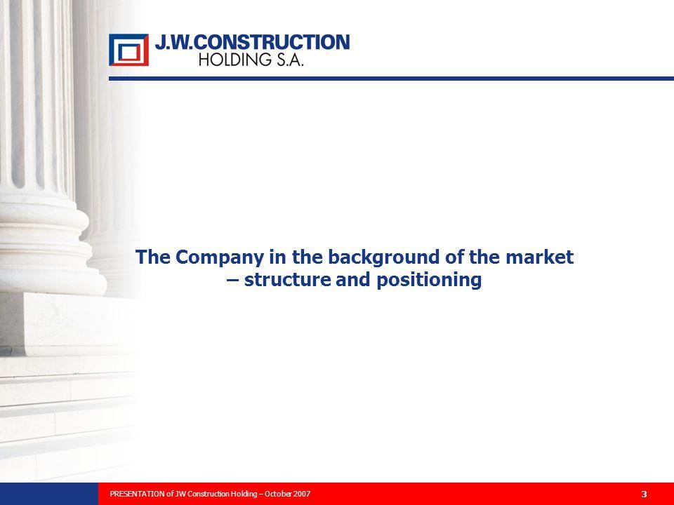 PREZENTACJA PLANÓW ROZWOJU FIRMY I WYNIKÓW FINANSOWYCH ZA 2006 ROK 3 The Company in the background of the market – structure and positioning PRESENTATION of JW Construction Holding – October 2007