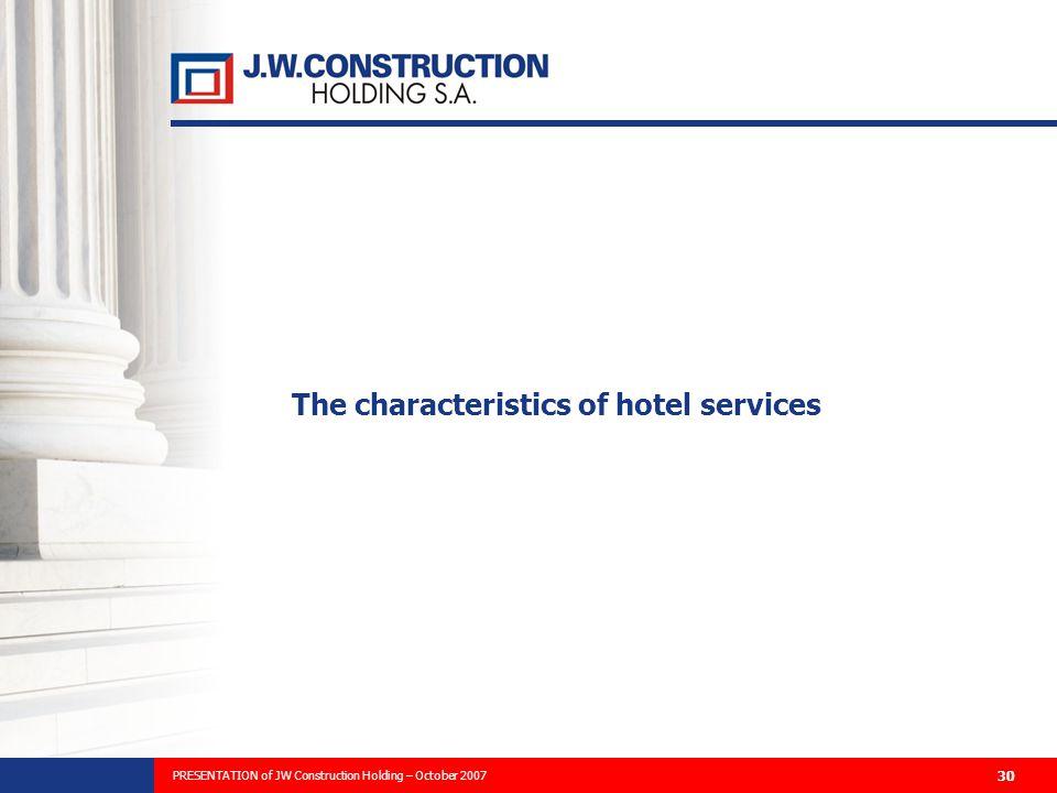 PREZENTACJA PLANÓW ROZWOJU FIRMY I WYNIKÓW FINANSOWYCH ZA 2006 ROK 30 The characteristics of hotel services PRESENTATION of JW Construction Holding – October 2007