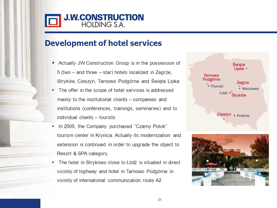 31 Actually JW Construction Group is in the possession of 5 (two – and three – star) hotels localized in Zegrze, Stryków, Cieszyn, Tarnowo Podgórne and Święta Lipka The offer in the scope of hotel services is addressed mainly to the institutional clients – companies and institutions (conferences, trainings, seminaries) and to individual clients – tourists In 2005, the Company purchased Czarny Potok tourism center in Krynica.