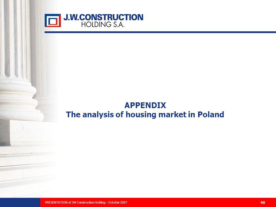PREZENTACJA PLANÓW ROZWOJU FIRMY I WYNIKÓW FINANSOWYCH ZA 2006 ROK 40 APPENDIX The analysis of housing market in Poland PRESENTATION of JW Construction Holding – October 2007