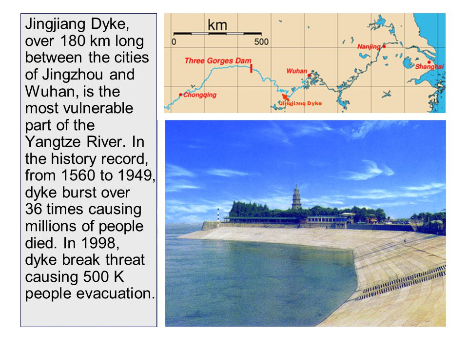 29 Jingjiang Dyke, over 180 km long between the cities of Jingzhou and Wuhan, is the most vulnerable part of the Yangtze River. In the history record,