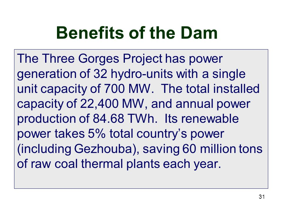 31 Benefits of the Dam The Three Gorges Project has power generation of 32 hydro-units with a single unit capacity of 700 MW. The total installed capa