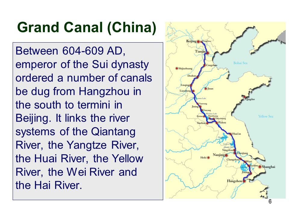 6 Grand Canal (China) Between 604-609 AD, emperor of the Sui dynasty ordered a number of canals be dug from Hangzhou in the south to termini in Beijin