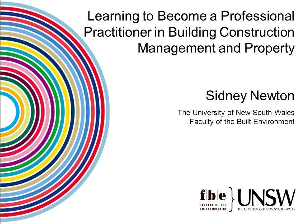 Learning to Become a Professional Practitioner in Building Construction Management and Property Sidney Newton The University of New South Wales Facult
