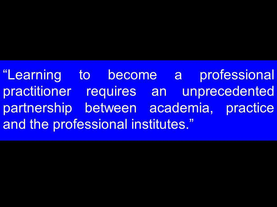 Learning to become a professional practitioner requires an unprecedented partnership between academia, practice and the professional institutes.