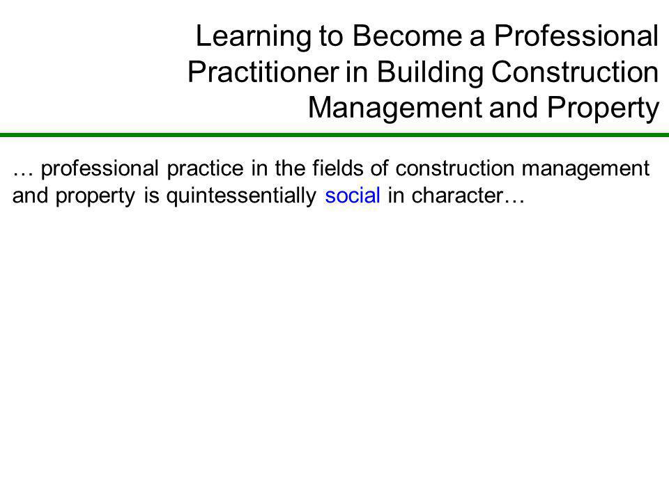Learning to Become a Professional Practitioner in Building Construction Management and Property … professional practice in the fields of construction management and property is quintessentially social in character…