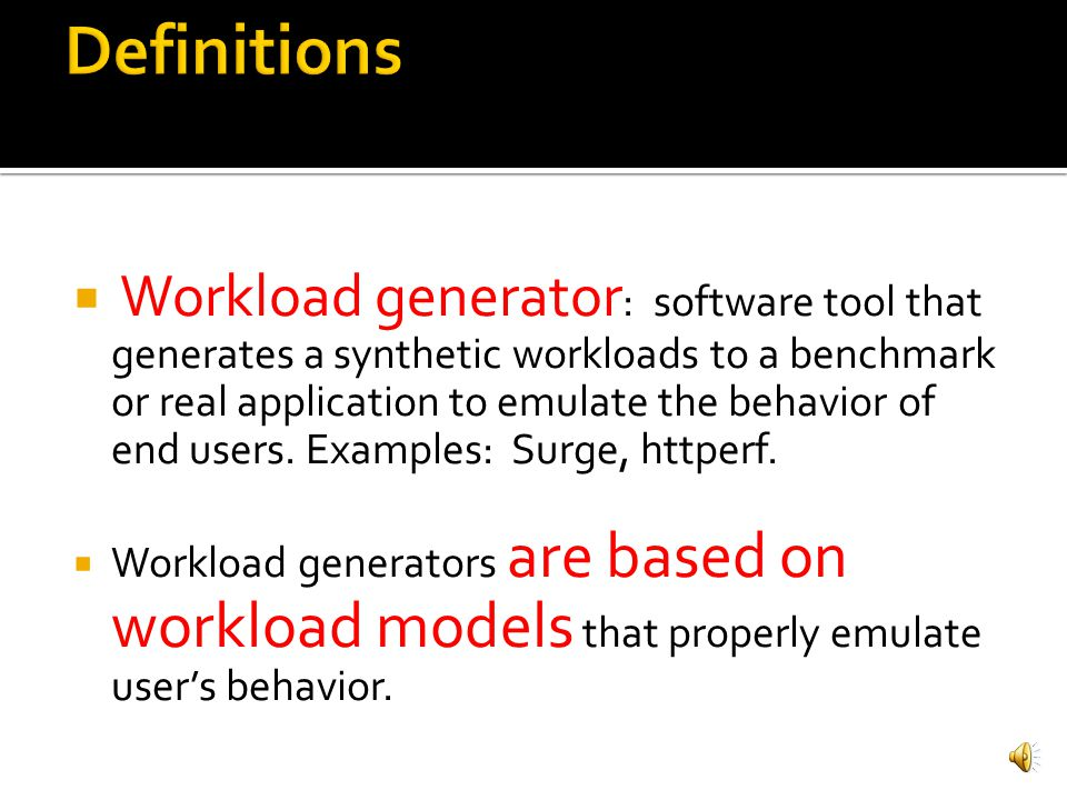 Workload generator : software tool that generates a synthetic workloads to a benchmark or real application to emulate the behavior of end users.