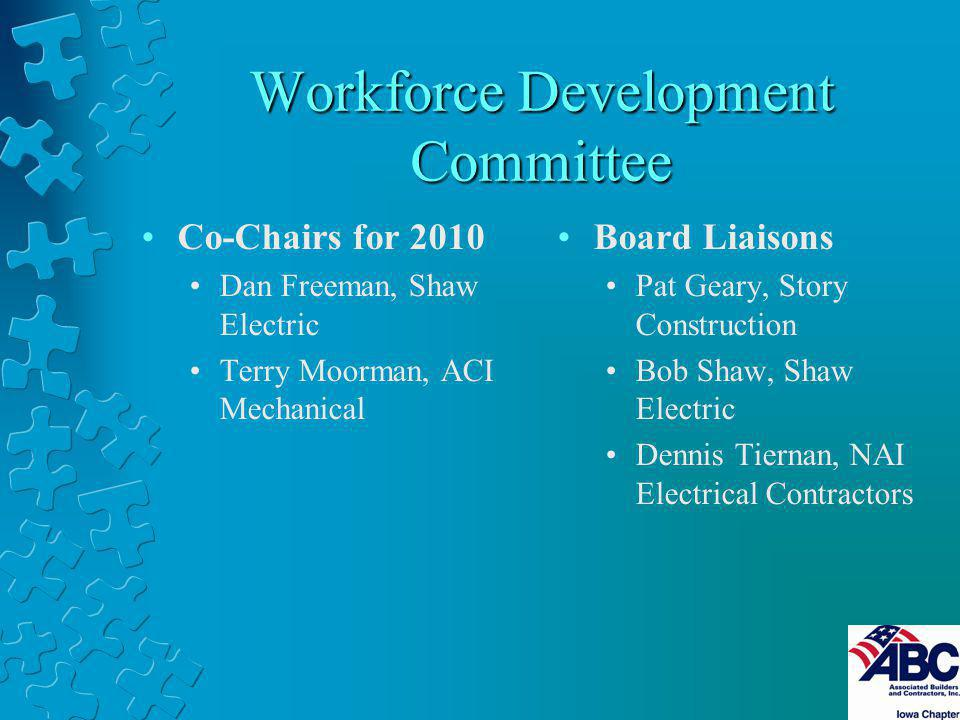 Workforce Development Committee Co-Chairs for 2010 Dan Freeman, Shaw Electric Terry Moorman, ACI Mechanical Board Liaisons Pat Geary, Story Construction Bob Shaw, Shaw Electric Dennis Tiernan, NAI Electrical Contractors