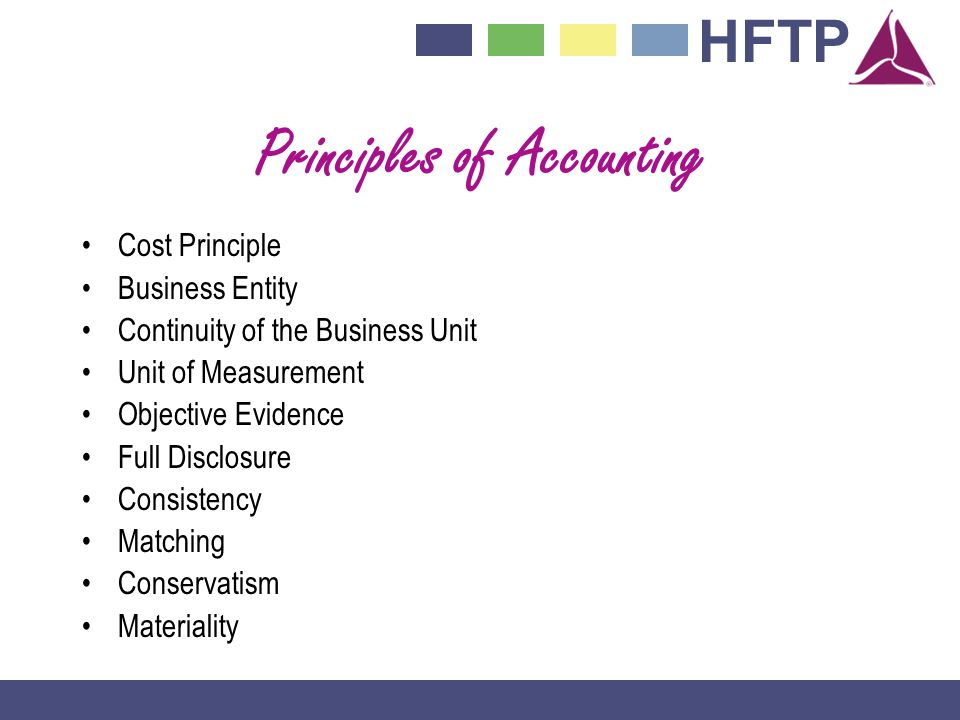 HFTP Principles of Accounting Cost Principle Business Entity Continuity of the Business Unit Unit of Measurement Objective Evidence Full Disclosure Consistency Matching Conservatism Materiality